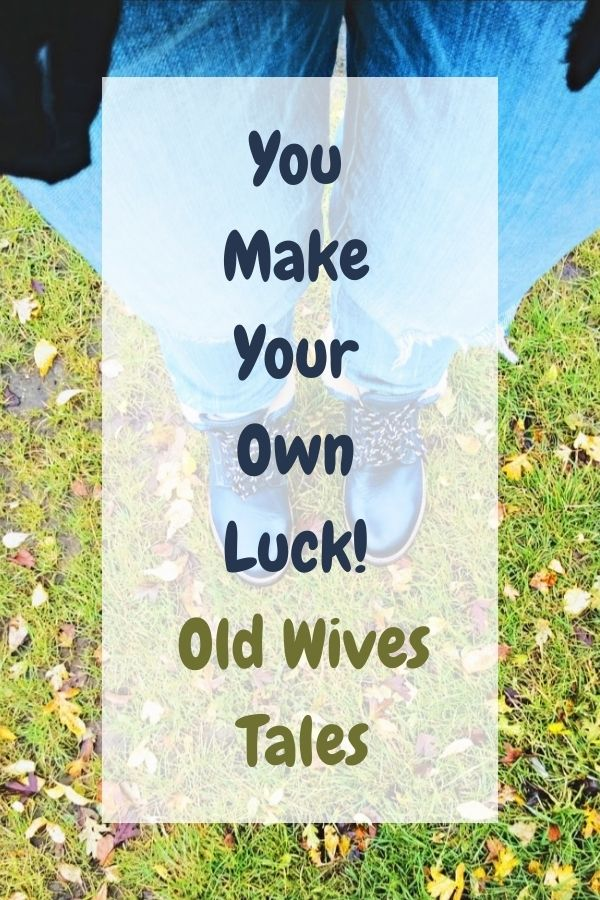 You Make Your Own Luck! Old Wives Tales