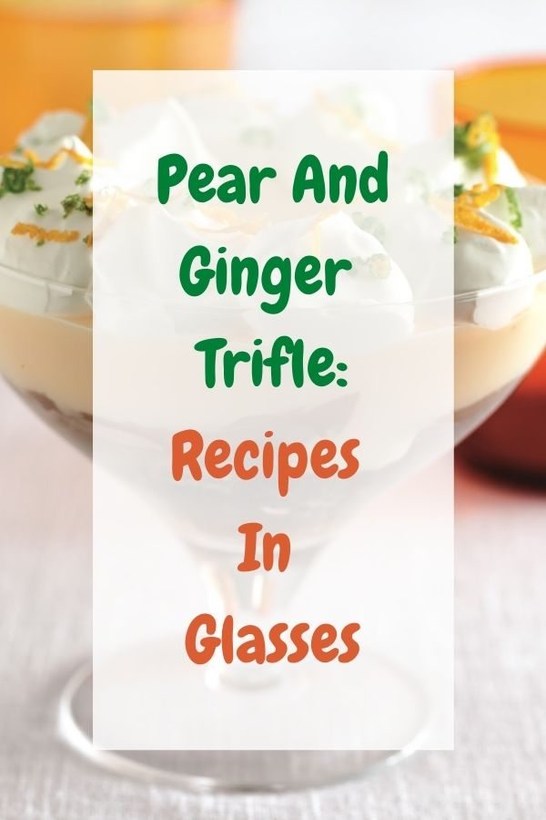 Pear And Ginger Trifle: Recipes In Glasses