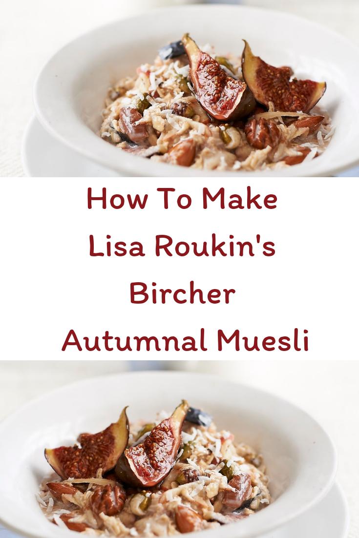 How To Make Lisa Roukin's Bircher Autumnal Muesli