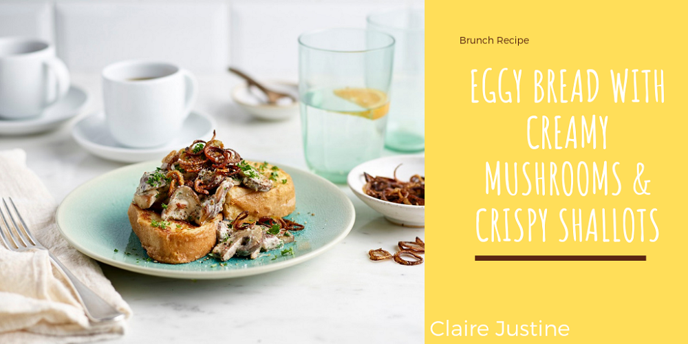 Eggy Bread With Creamy Mushrooms & Crispy Shallots