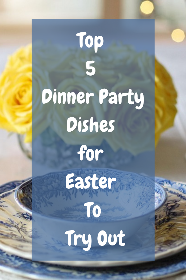 Top 5 Dinner Party Dishes for Easter To Try Out