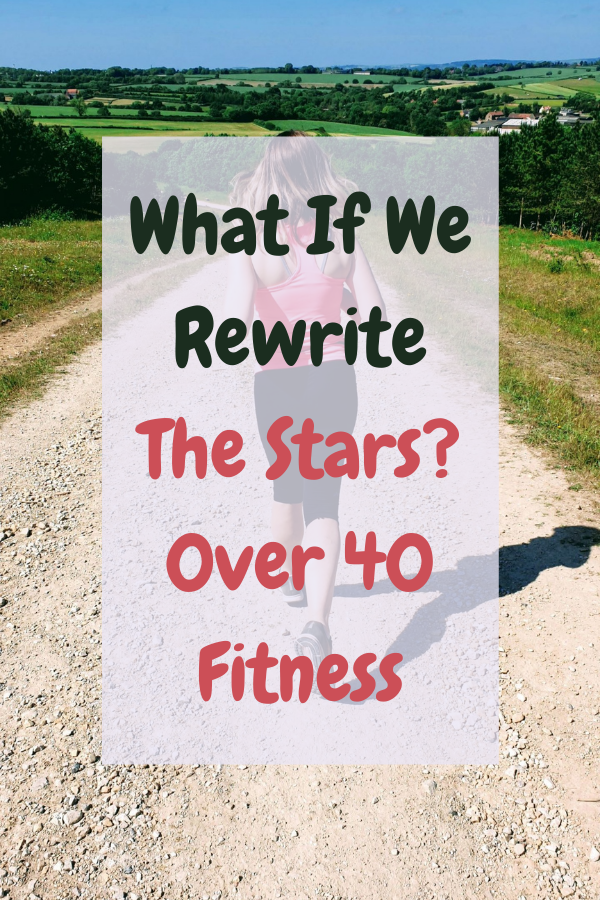 What If We Rewrite The Stars? 0ver 40 Fitness