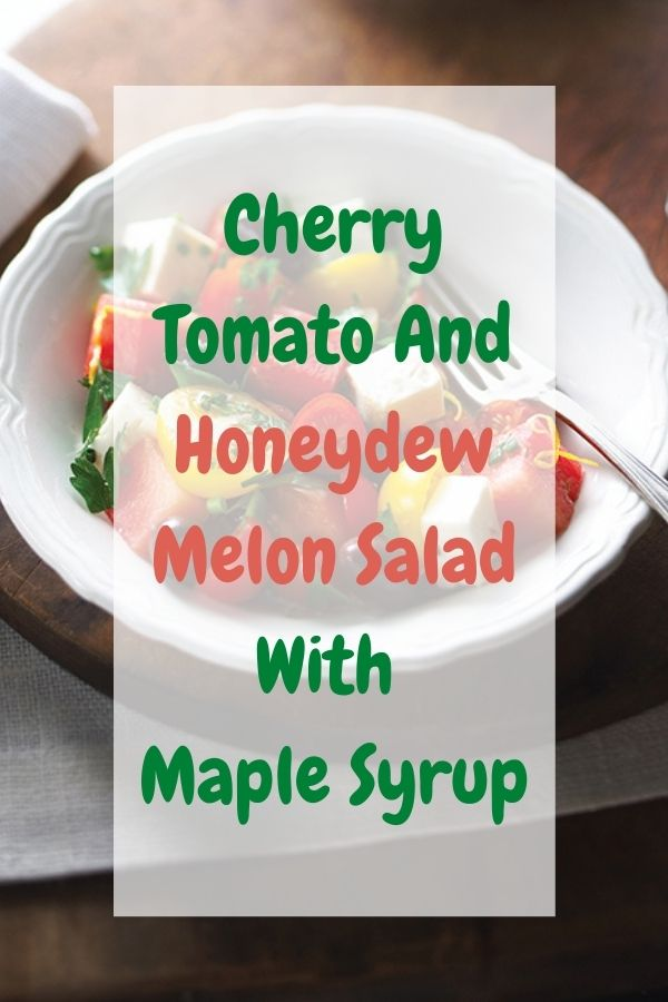 Cherry Tomato And Honeydew Melon Salad With Maple Syrup.